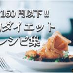 1食150円以下!本当に美味しいダイエット節約レシピ集(厳選15品)